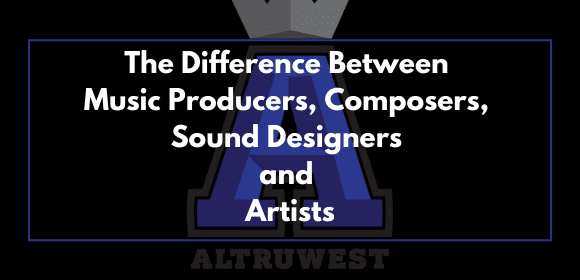 The Difference Between Music Producers, Composers, Sound Designers and Artists
